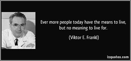 quote-ever-more-people-today-have-the-means-to-live-but-no-meaning-to-live-for-viktor-e-frankl-65263[1]